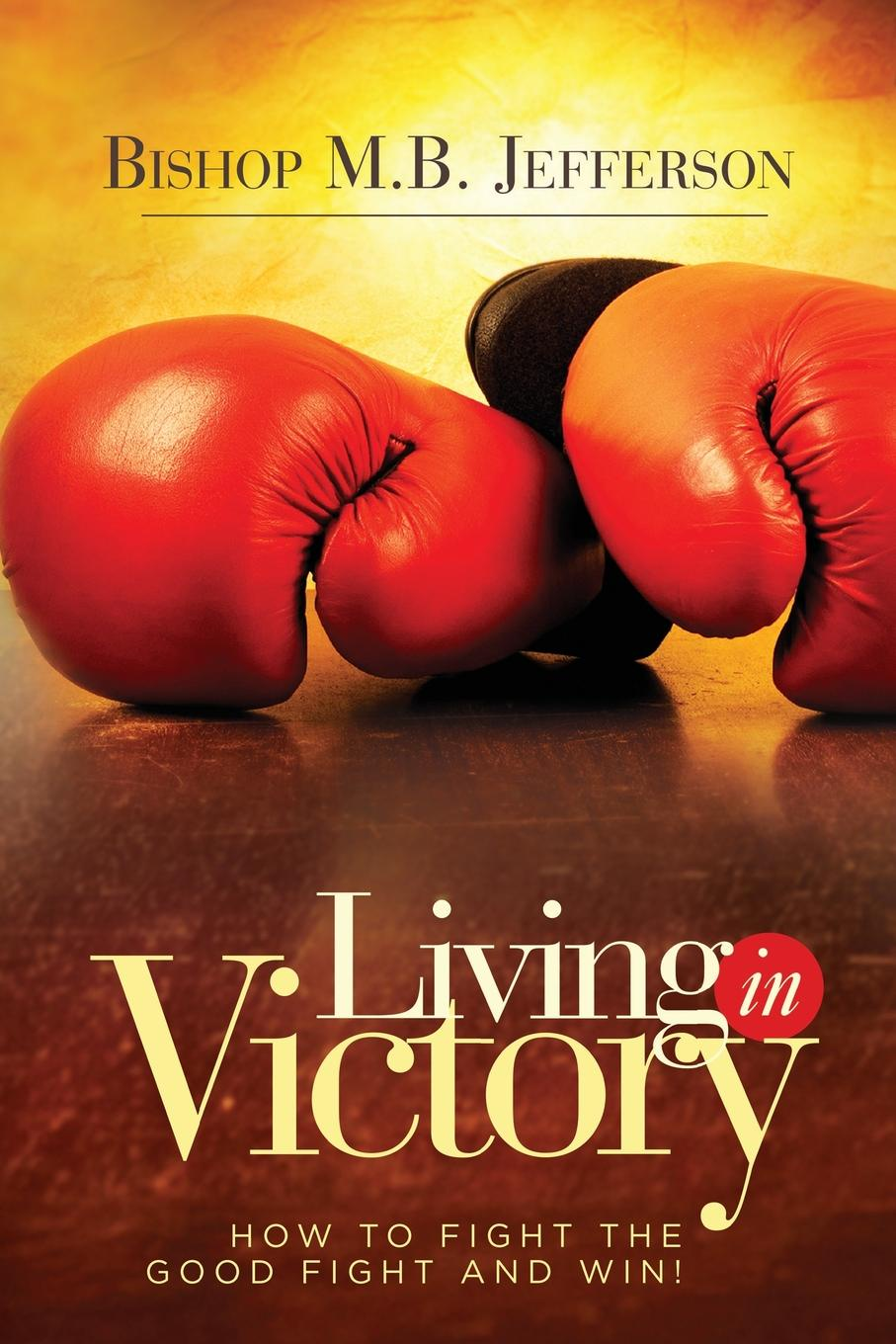 Bishop M. B. Jefferson Living in Victory. How to Fight the Good Fight and Win jordan d lewis trusted partners how companies build mutual trust and win together