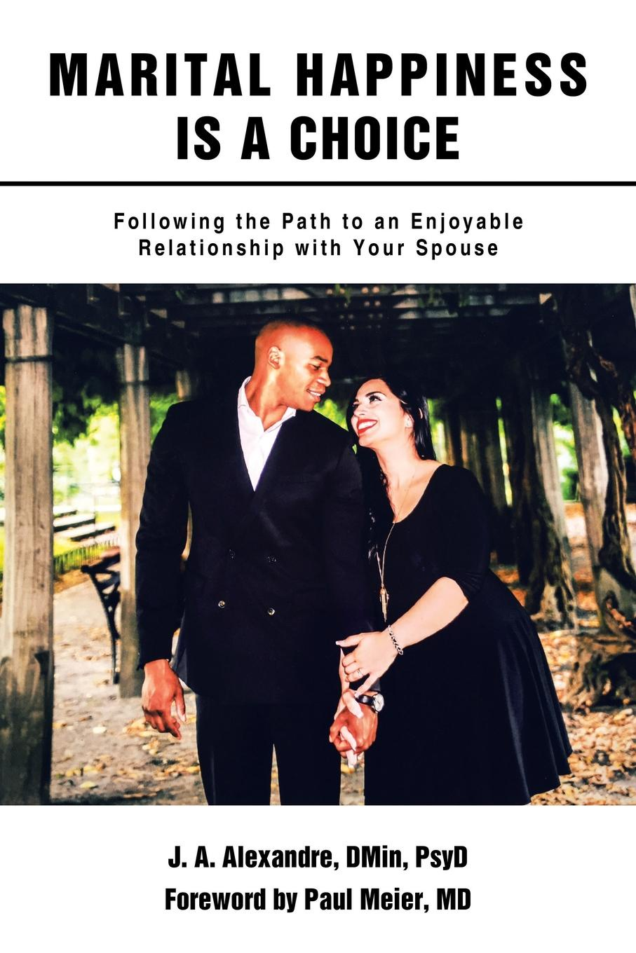 J.A. Alexandre DMin PsyD Marital Happiness Is a Choice. Following the Path to an Enjoyable Relationship with Your Spouse pre marital preparations and attitudes towards marriage