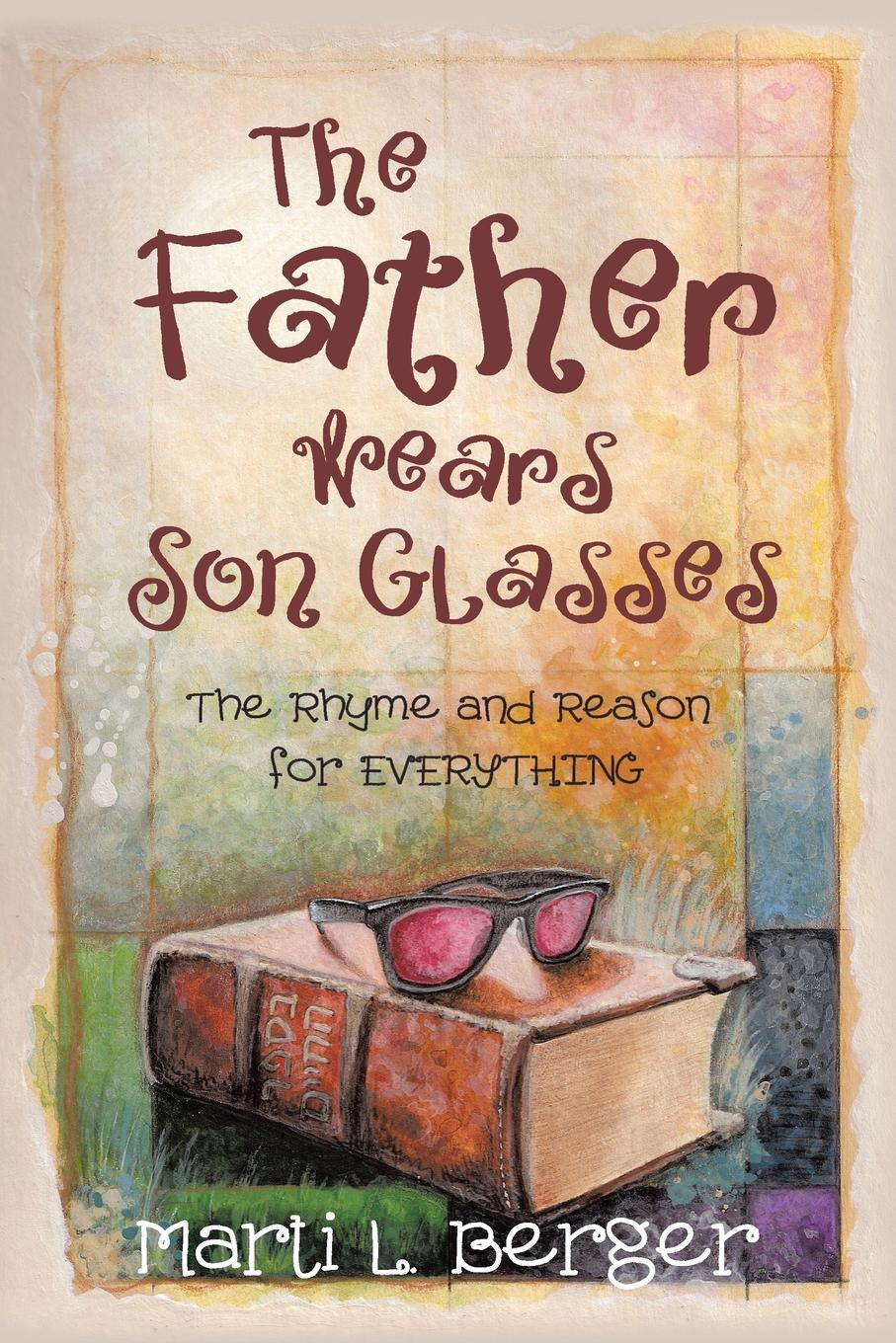 Marti L. Berger The Father Wears Son Glasses. The Rhyme and Reason for EVERYTHING marti l berger the father wears son glasses the rhyme and reason for everything