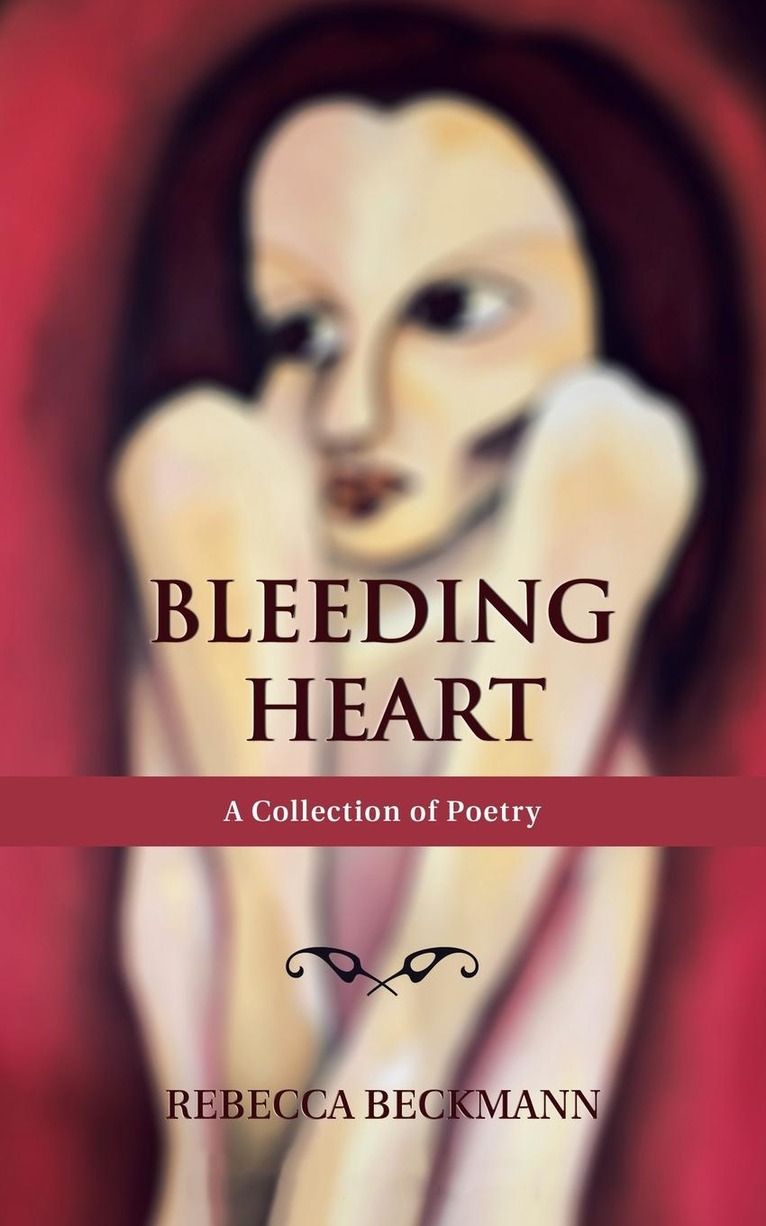 Rebecca Beckmann Bleeding Heart. A Collection of Poetry by Rebecca Beckmann creativity in life is directed by the heart