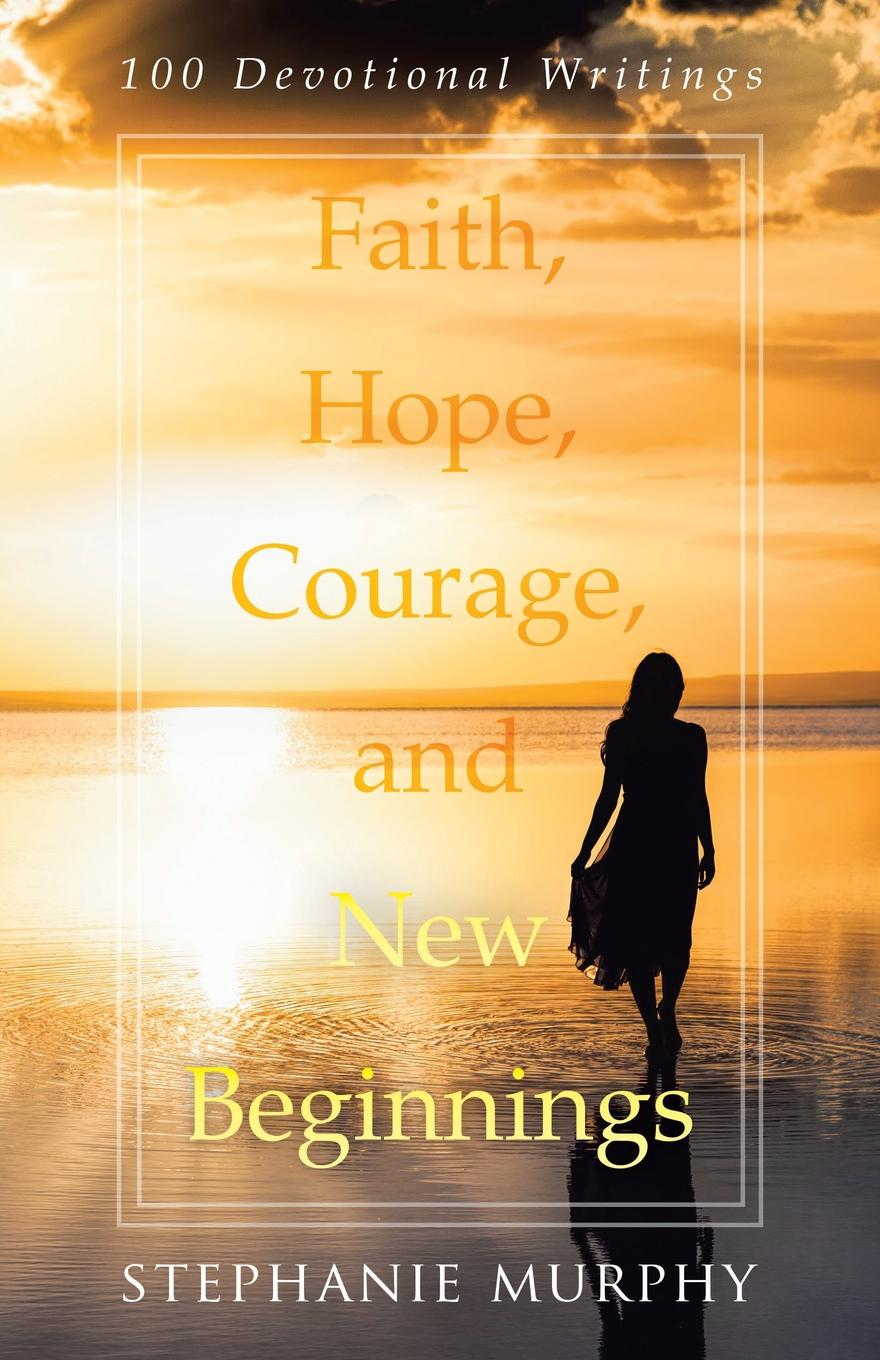 Stephanie Murphy Faith, Hope, Courage, and New Beginnings. 100 Devotional Writings in the midst of life