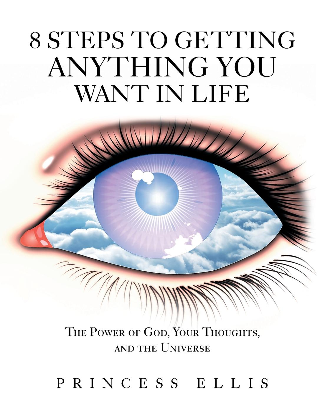 Princess Ellis 8 Steps to Getting Anything You Want in Life. The Power of God, Your Thoughts, and the Universe