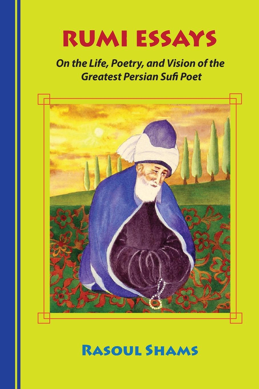 Rasoul Shams Rumi Essays. On the Life, Poetry, and Vision of the Greatest Persian Sufi Poet love poems of rumi