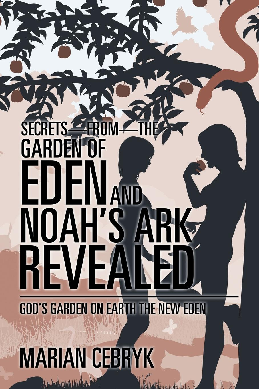 Marian Cebryk Secrets-from-the Garden of Eden and Noah.s Ark Revealed. God.s Garden on Earth the New Eden get me out a history of childbirth from the garden of eden to the sperm bank