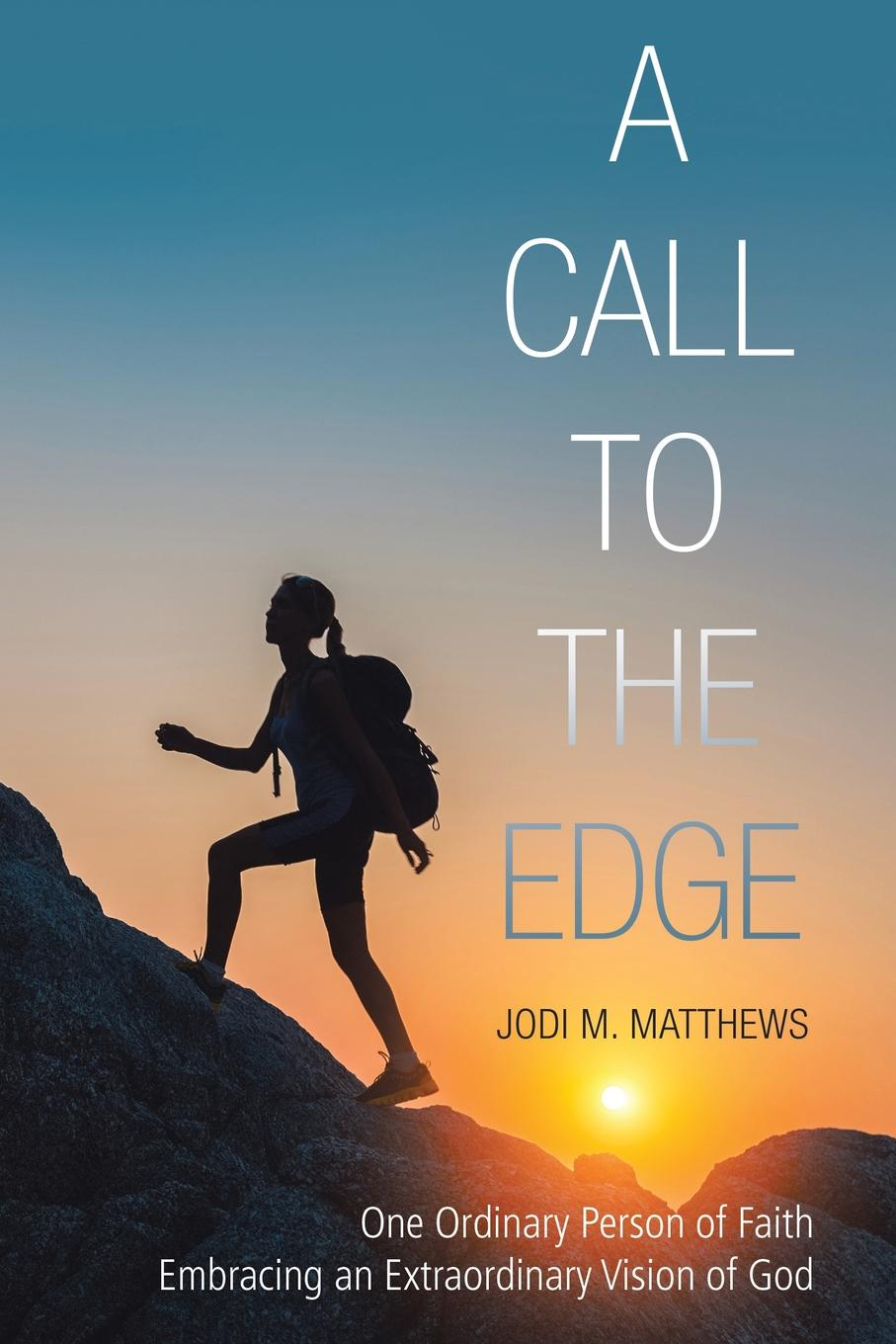 Jodi M. Matthews A Call to the Edge. One Ordinary Person of Faith Embracing an Extraordinary Vision of God ordinary man extraordinary god