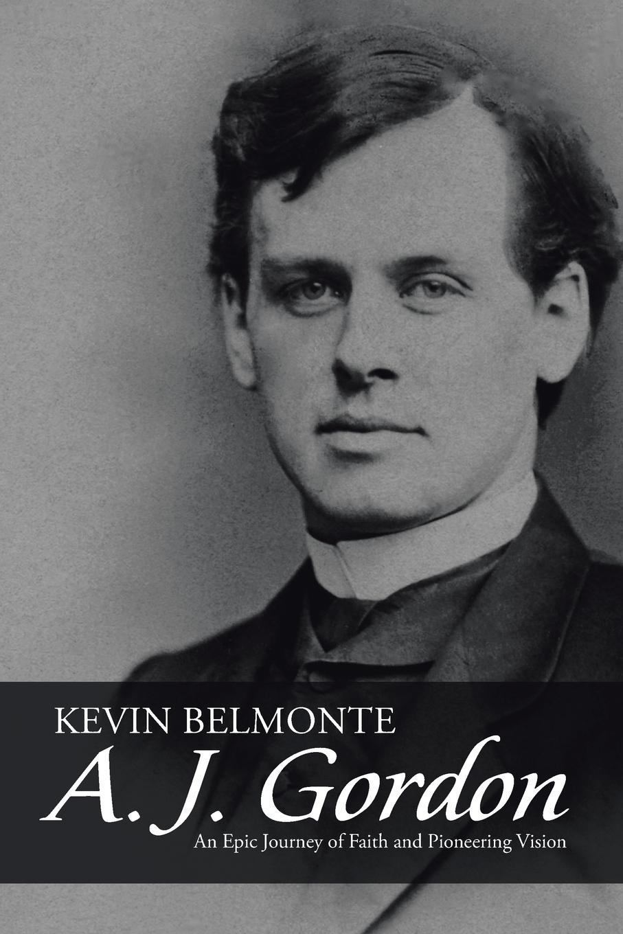 Kevin Belmonte A. J. Gordon. An Epic Journey of Faith and Pioneering Vision gordon bottomley a vision of giorgione page 9