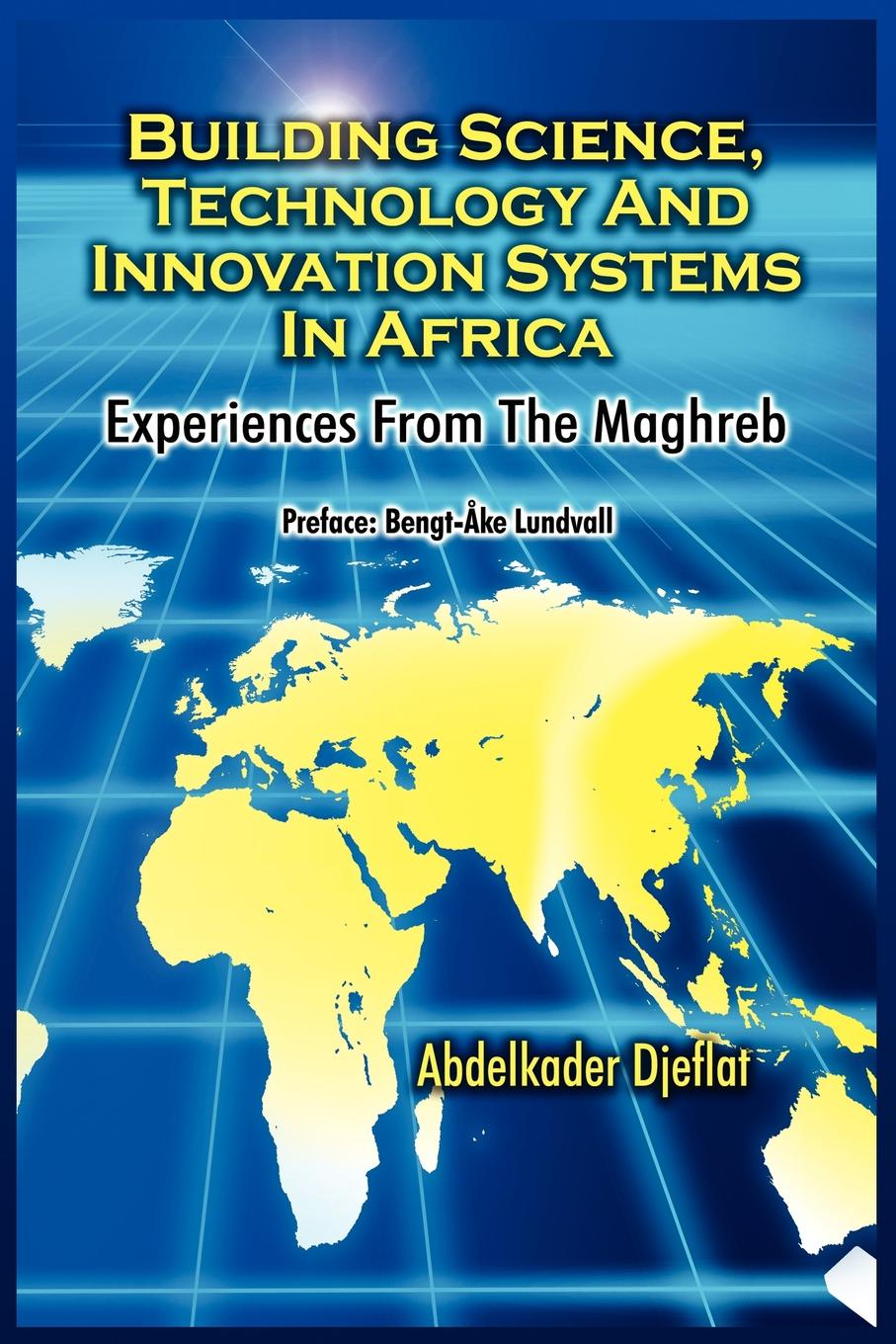 Abdelkader Djeflat Building Science, Technology and Innovation Systems in Africa. Experiences from the Maghreb larry keeley ten types of innovation the discipline of building breakthroughs