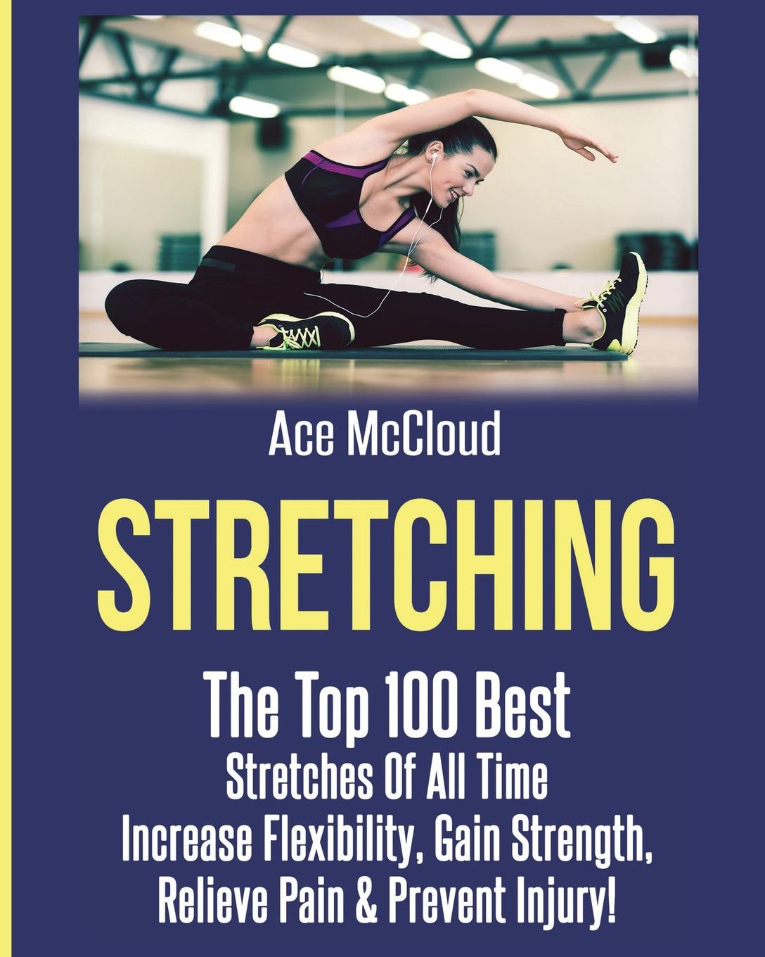 Ace McCloud Stretching. The Top 100 Best Stretches Of All Time: Increase Flexibility, Gain Strength, Relieve Pain . Prevent Injury