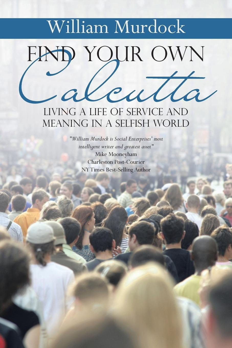 William Murdock Find Your Own Calcutta. Living a Life of Service and Meaning in a Selfish World becoming others