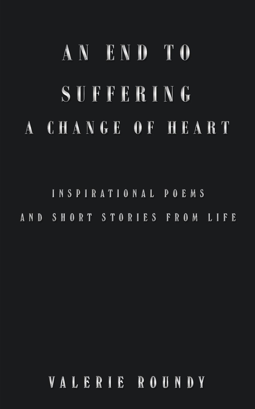 Valerie Roundy An End to Suffering a Change of Heart. Inspirational Poems and Short Stories from Life sara nell brannon poems and stories from the heart