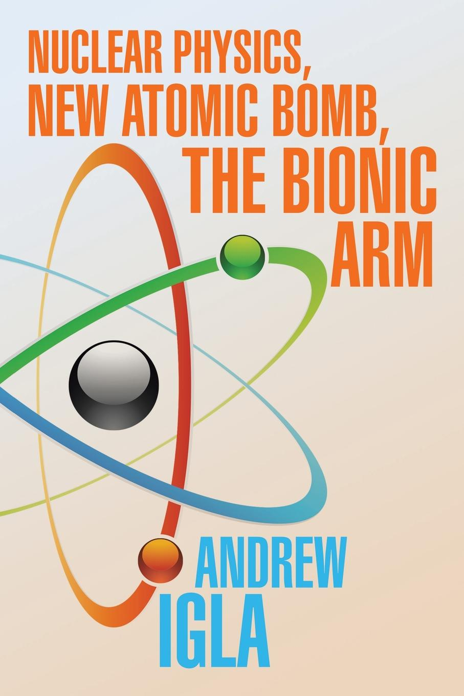 Andrew Igla Nuclear Physics, New Atomic Bomb, the Bionic Arm w heisenberg nuclear physics