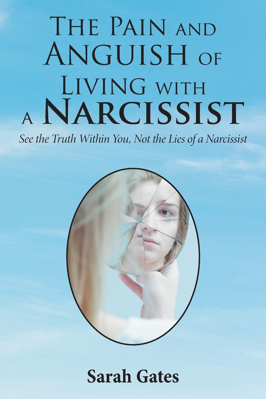 Sarah Gates The Pain and Anguish of Living with a Narcissist. See the Truth Within You, Not the Lies of a Narcissist