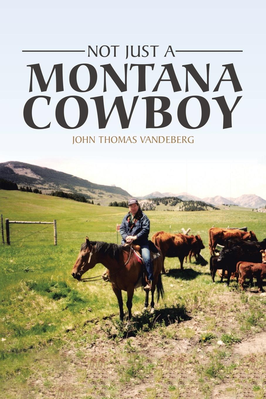 John Thomas Vandeberg Not Just a Montana Cowboy engrained engrained deep rooted