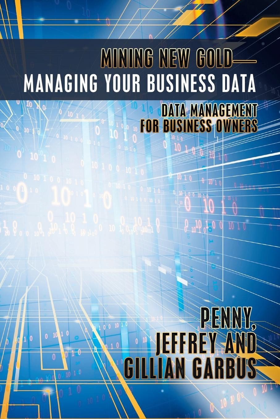 Penny Jeffrey and Gillian Garbus Mining New Gold-Managing Your Business Data. Data Management for Business Owners carla o dell the new edge in knowledge how knowledge management is changing the way we do business