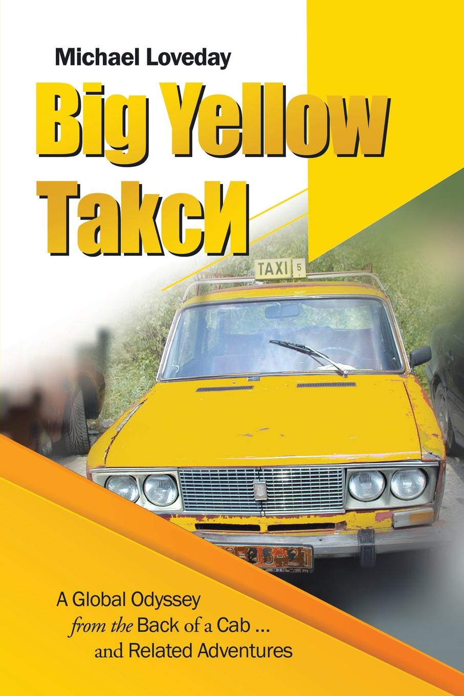 Michael Loveday Big Yellow ТakcИ. A Global Odyssey from the Back of a Cab ... and Related Adventures