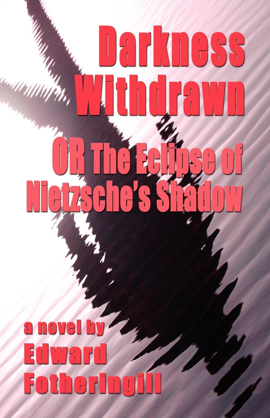 Edward Fotheringill DARKNESS WITHDRAWN or THE ECLIPSE OF NIETZSCHE.S SHADOW foul play at the fair