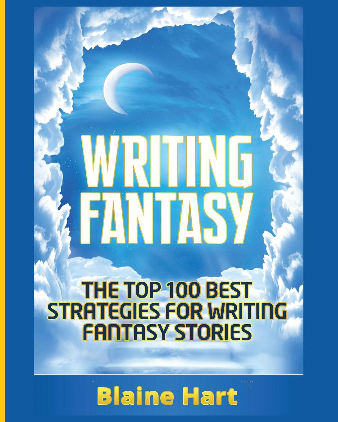 Blaine Hart Writing Fantasy. The Top 100 Best Strategies For Writing Fantasy Stories