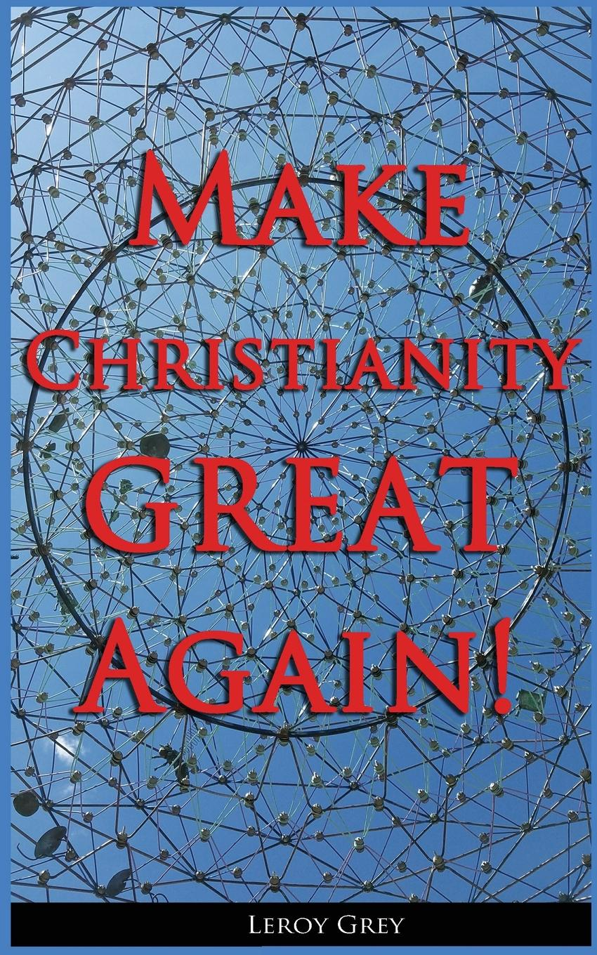 Leroy E. Grey Make Christianity Great Again the rise of network christianity