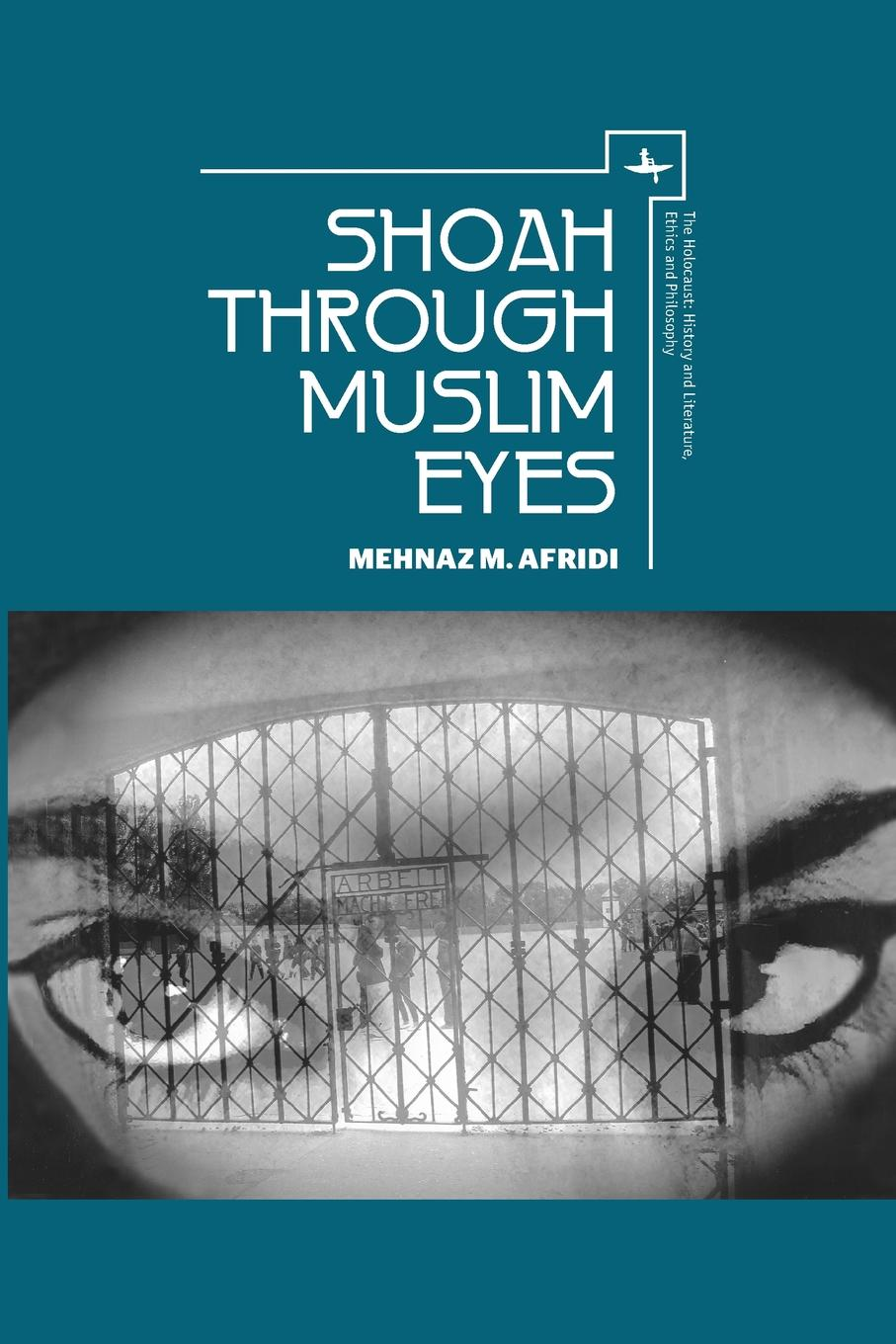 Mehnaz M Afridi Shoah Through Muslim Eyes networks of nazi persecution bureaucracy business and the organization of the holocaust
