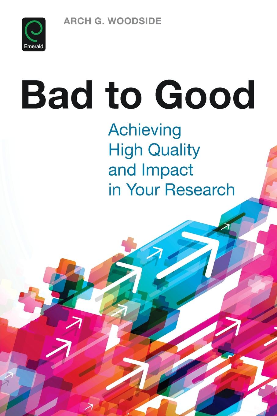 Arch G. Woodside Bad to Good. Achieving High Quality and Impact in Your Research katya andresen the nonprofit marketing guide high impact low cost ways to build support for your good cause