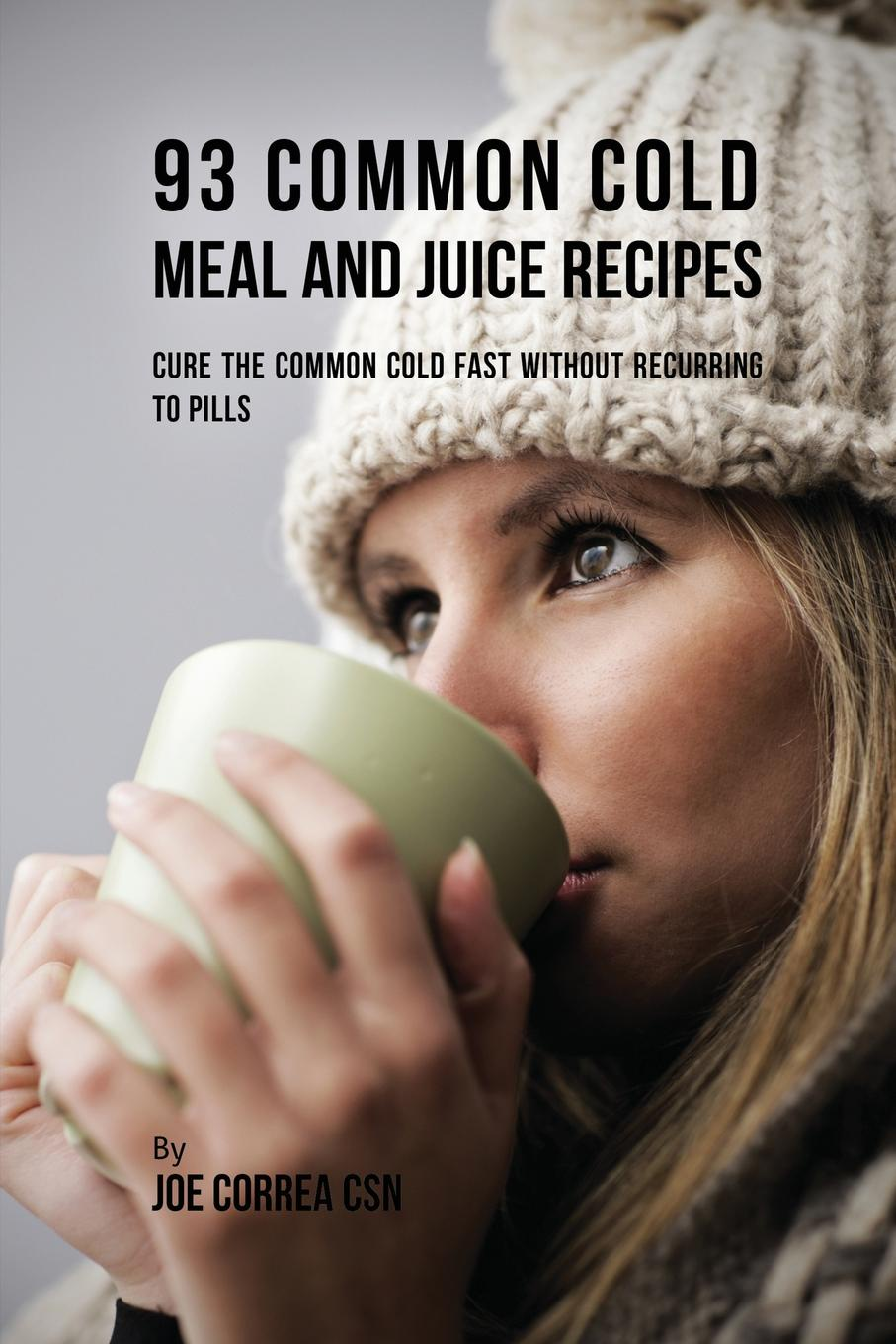 Joe Correa 93 Common Cold Meal and Juice Recipes. Cure the Common Cold Fast Without Recurring to Pills lauren sompayrac m how the immune system works