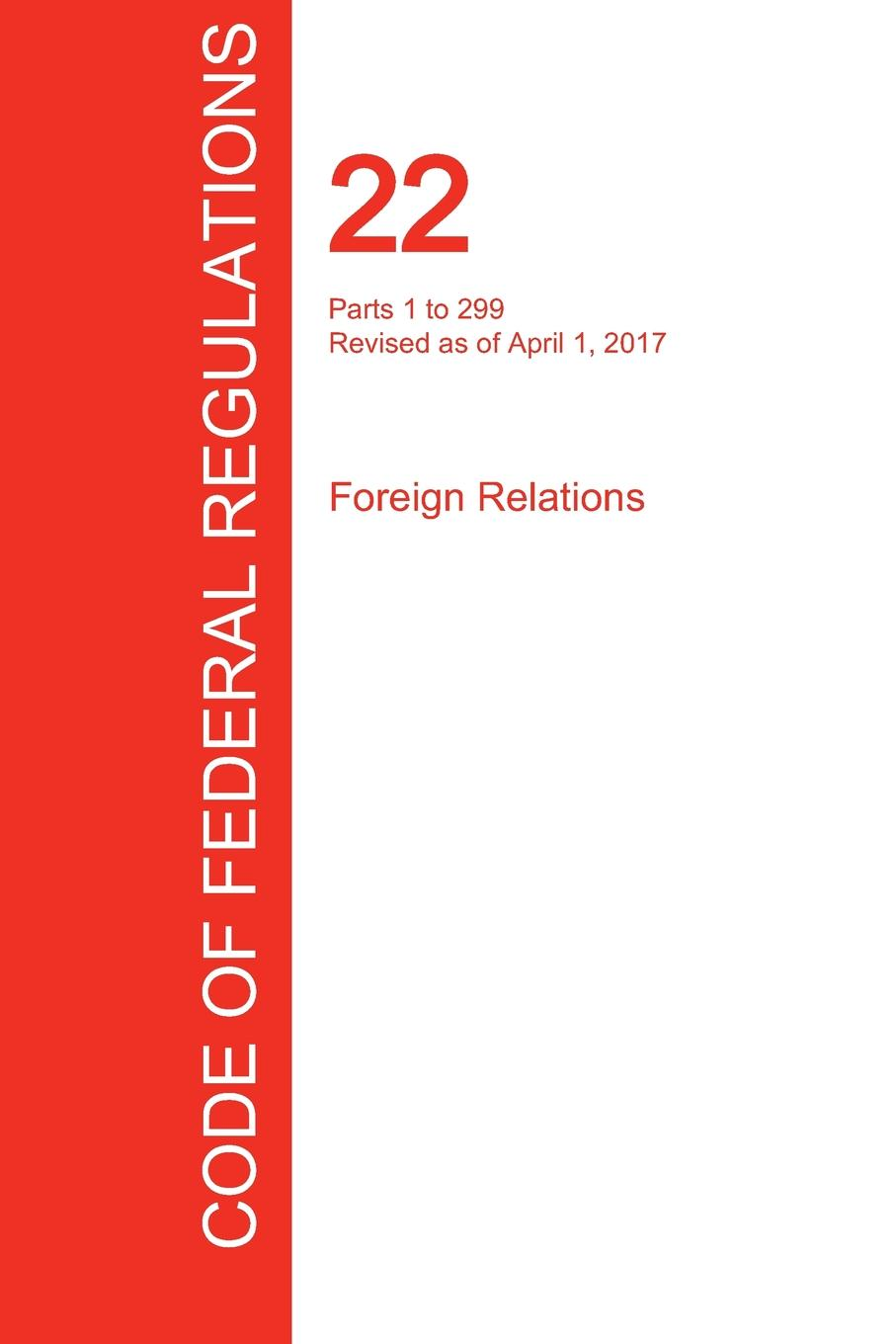 CFR 22, Parts 1 to 299, Foreign Relations, April 01, 2017 (Volume 1 of 2) цены