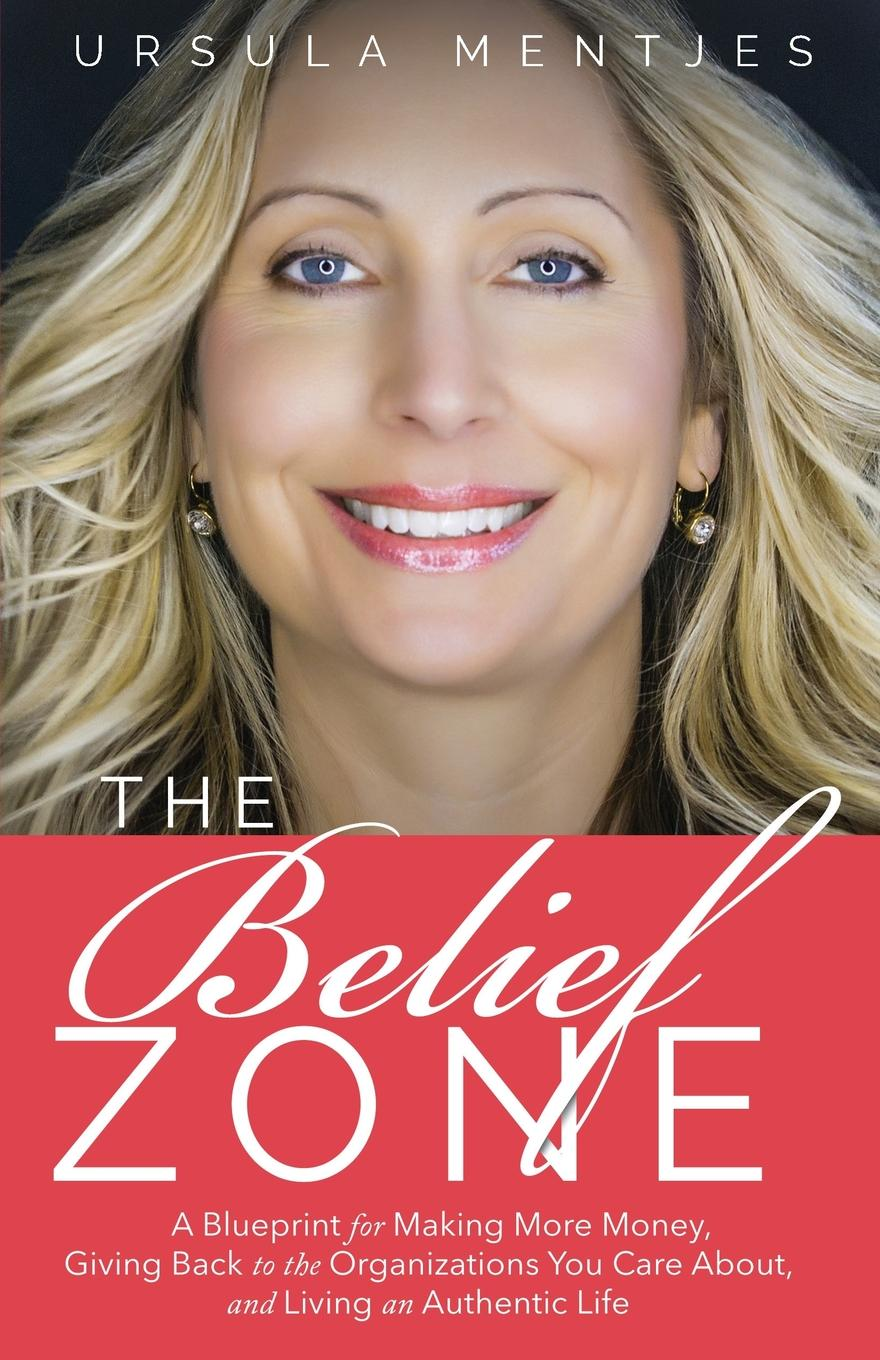 Ursula C Mentjes The Belief Zone. A Blueprint to Make More Money, Give Back to the Organizations You Care About, and Live an Authentic Life paul mccord m creating a million dollar a year sales income sales success through client referrals
