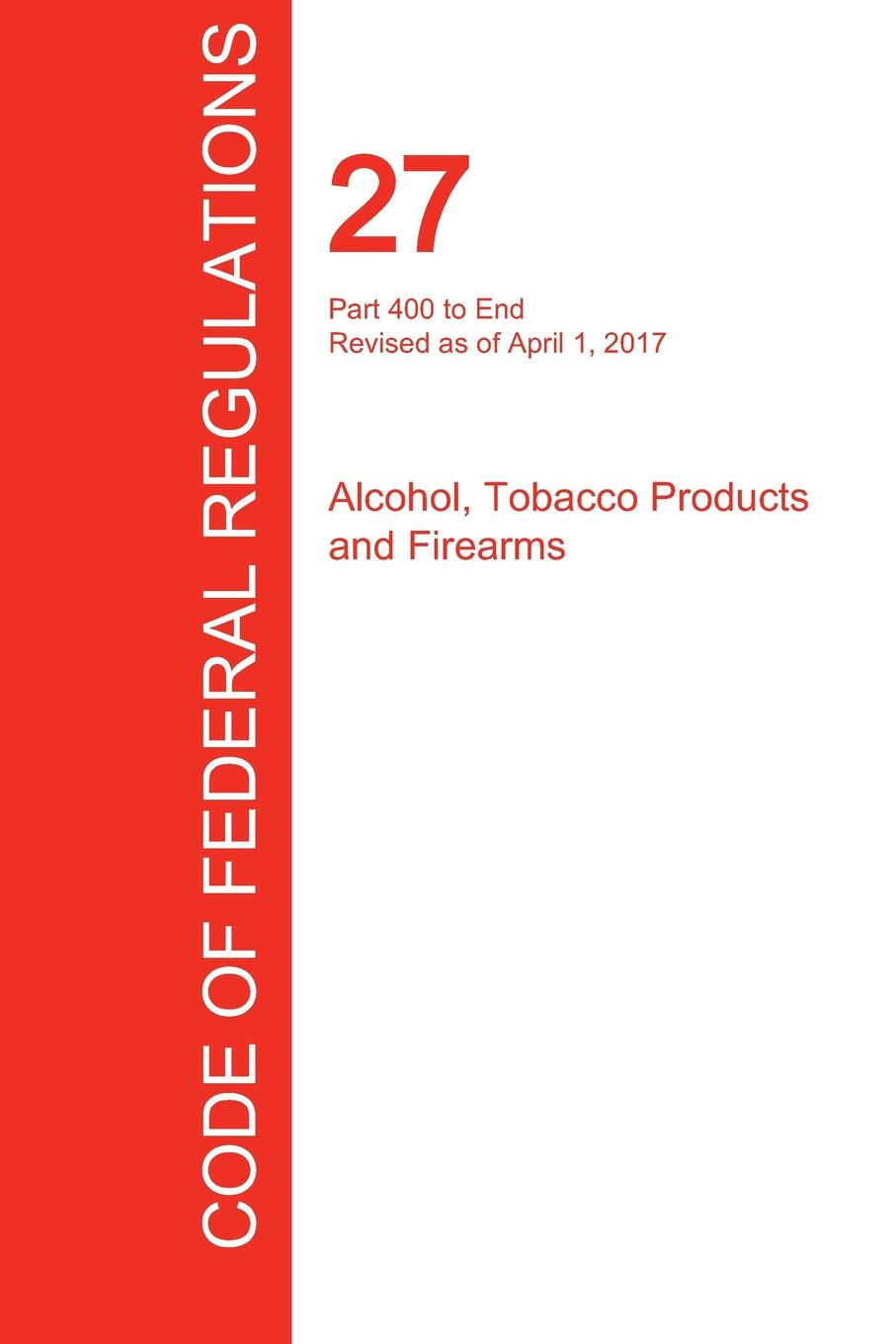 CFR 27, Part 400 to End, Alcohol, Tobacco Products and Firearms, April 01, 2017 (Volume 3 of 3) fiske john tobacco and alcohol