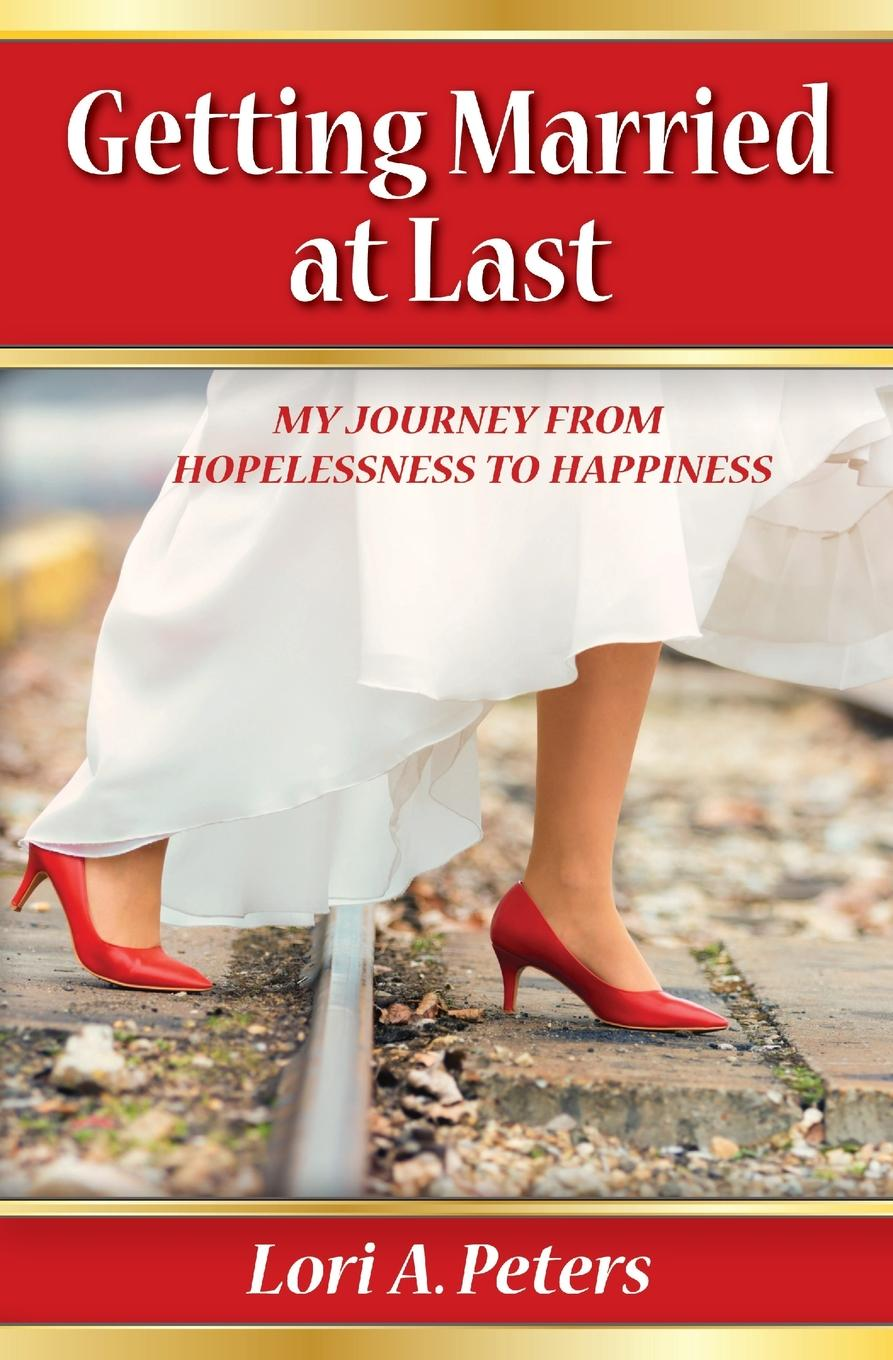 Lori A Peters Getting Married at Last. My Journey From Hopelessness To Happiness lily tuck i married you for happiness