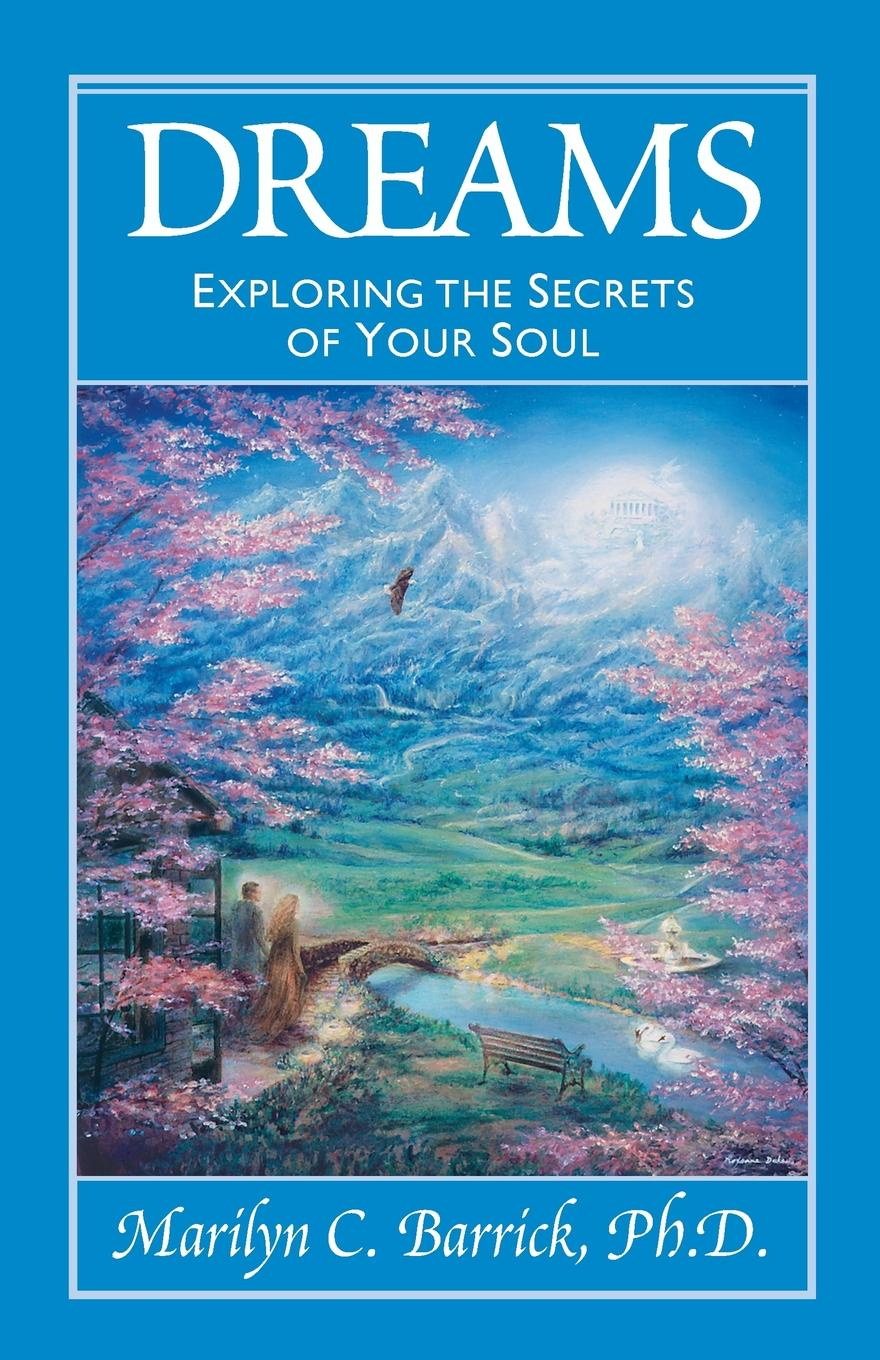 Marilyn C. PH.D. Barrick Dreams. Exploring the Secrets of Your Soul