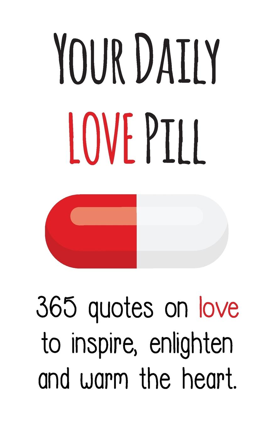 Your Daily Love Pill. 365 Quotes on Love to Inspire, Enlighten and Warm the Heart love for love