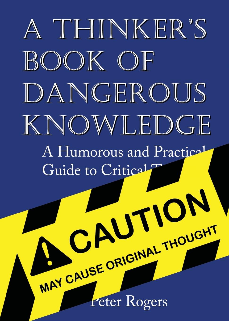 Peter Rogers A Thinker.s Book of Dangerous Knowledge. A Humorous and Practical Guide to Critical Thinking david hunter a a practical guide to critical thinking deciding what to do and believe