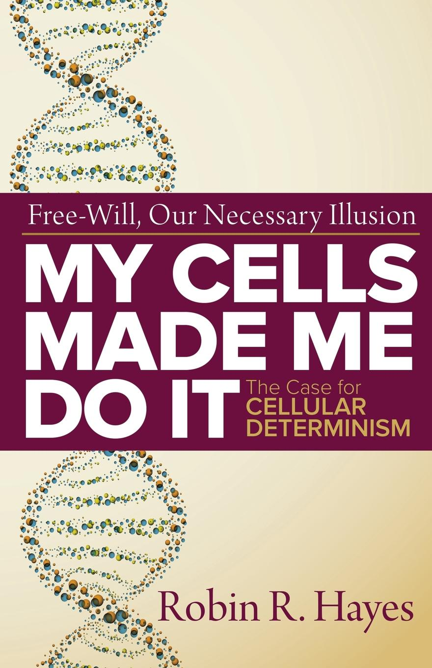 Robin R. Hayes My Cells Made Me Do it. The Case for Cellular Determinism schüklenk udo 50 voices of disbelief why we are atheists