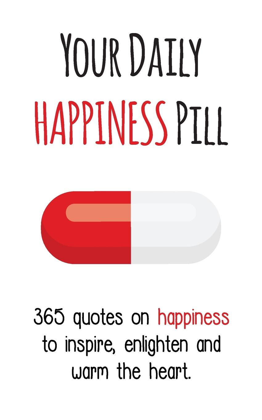 Your Daily Happiness Pill. 365 Quotes on Happiness to Inspire, Enlighten and Warm the Heart mathew hartley one month to happiness