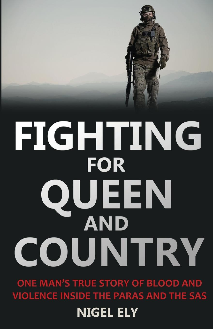Nigel Ely Fighting for Queen and Country. One Man.s True Story of Blood and Violence in the Paras and the SAS the falklands war