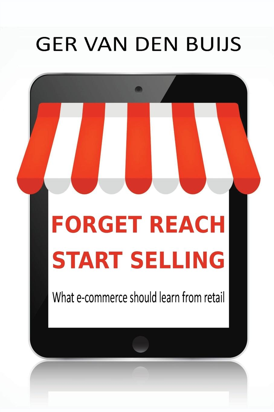 Ger van den Buijs FORGET REACH, START SELLING. What e-commerce should learn from retail