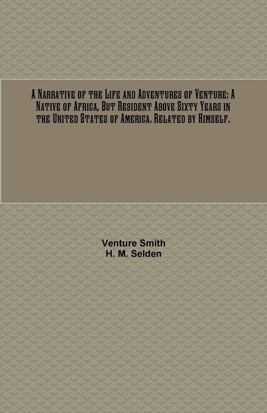Venture Smith A Narrative of the Life and Adventures of Venture. A Native of Africa, But Resident Above Sixty Years in the United States of America. Related by Himself. the half life of facts
