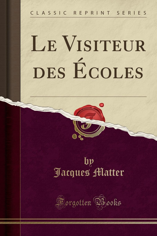 Jacques Matter Le Visiteur des Ecoles (Classic Reprint)