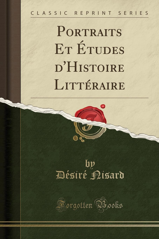 Désiré Nisard Portraits Et Etudes d.Histoire Litteraire (Classic Reprint)