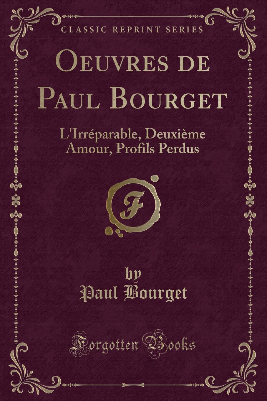 Фото - Paul Bourget Oeuvres de Paul Bourget. L.Irreparable, Deuxieme Amour, Profils Perdus (Classic Reprint) jean paul gaultier le male