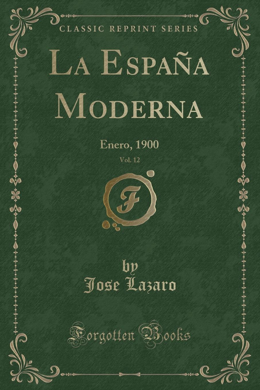 Jose Lazaro La Espana Moderna, Vol. 12. Enero, 1900 (Classic Reprint) la espana moderna classic reprint