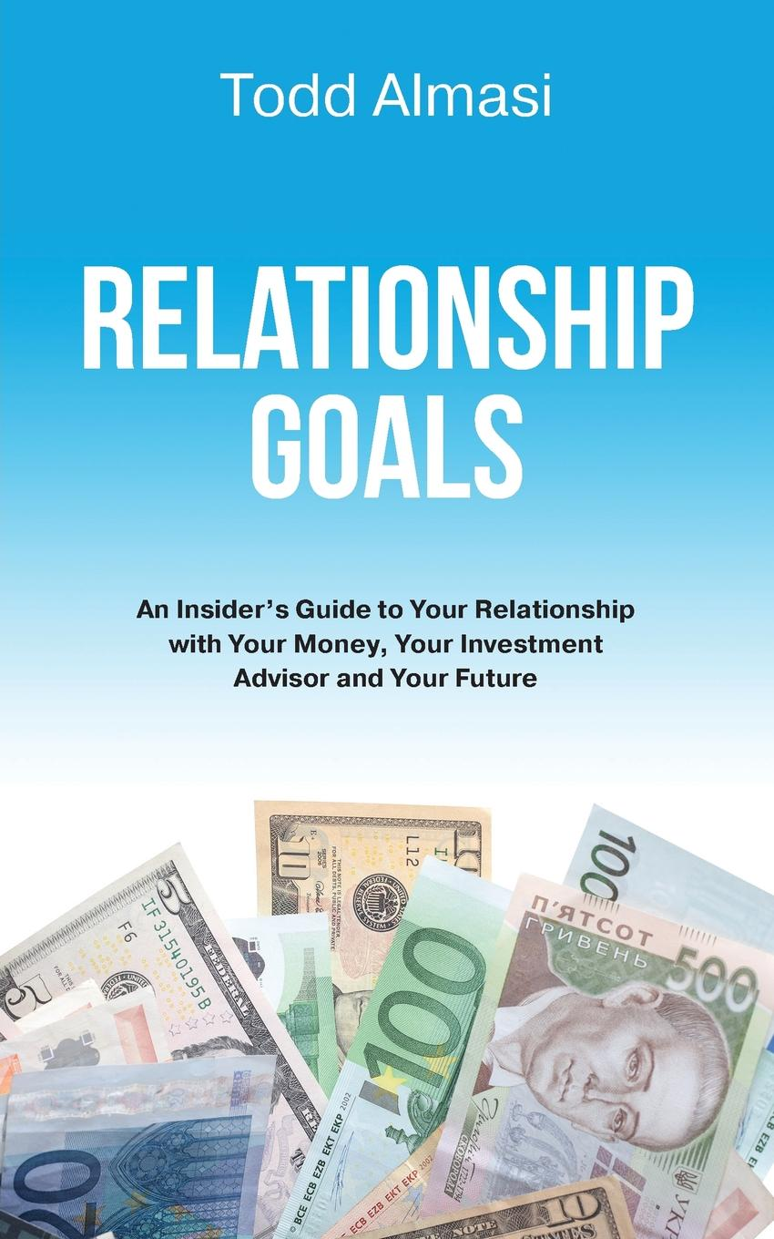 Todd Almasi Relationship Goals. An Insider.s Guide to Your Relationship with Your Money, Your Investment Advisor and Your Future james lukaszewski e why should the boss listen to you the seven disciplines of the trusted strategic advisor