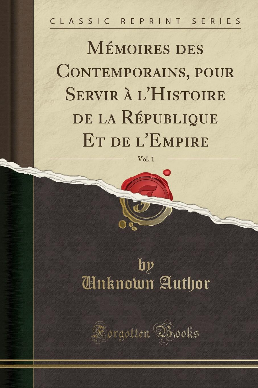 Unknown Author Memoires des Contemporains, pour Servir a l.Histoire de la Republique Et de l.Empire, Vol. 1 (Classic Reprint)