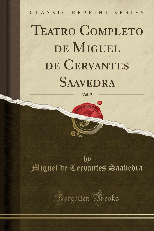 Miguel de Cervantes Saavedra Teatro Completo de Miguel de Cervantes Saavedra, Vol. 2 (Classic Reprint) miguel de unamuno ensayos vol 1 classic reprint