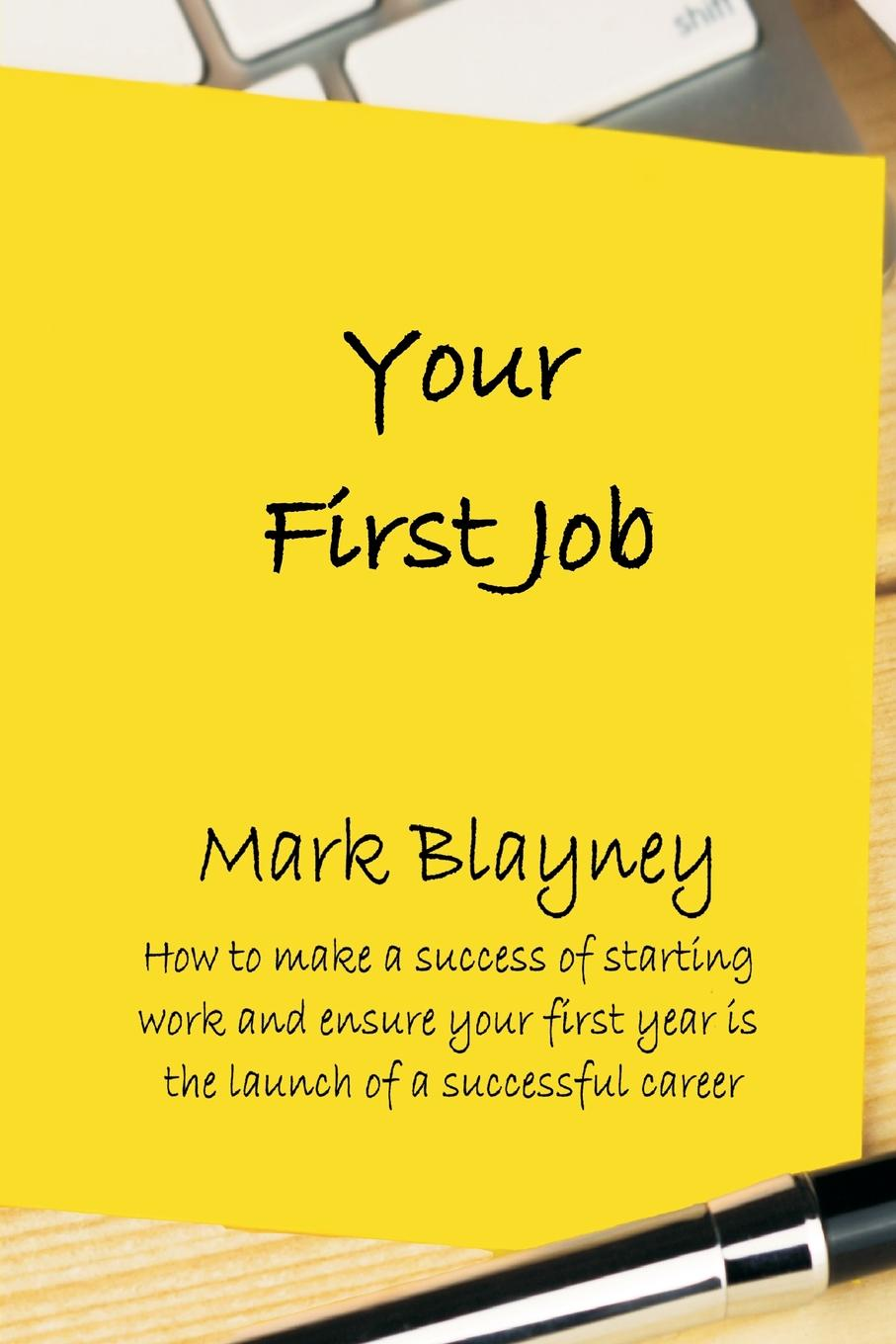 Mark Blayney Your First Job. How to make a success of starting work and ensure your first year is the launch of a successful career ashley ormond how to give your kids $1 million each and it won t cost you a cent
