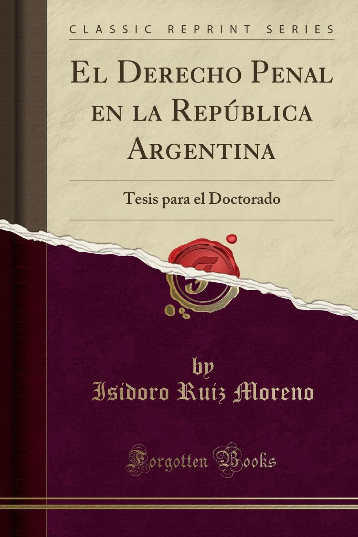 Isidoro Ruiz Moreno El Derecho Penal en la Republica Argentina. Tesis para el Doctorado (Classic Reprint) miguel romero el parlamento vol 2 derecho jurisprudencia historia classic reprint