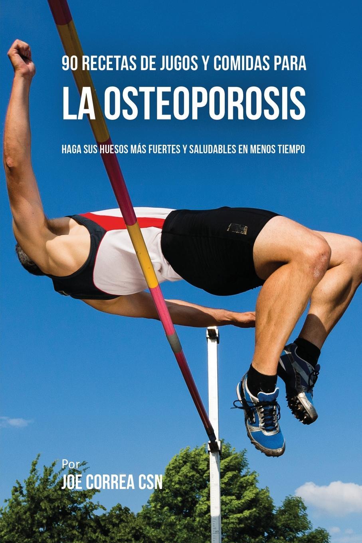 Joe Correa 90 Recetas de Jugos Y Comidas Para La Osteoporosis. Haga Sus Huesos Mas Fuertes Y Saludables En Menos Tiempo