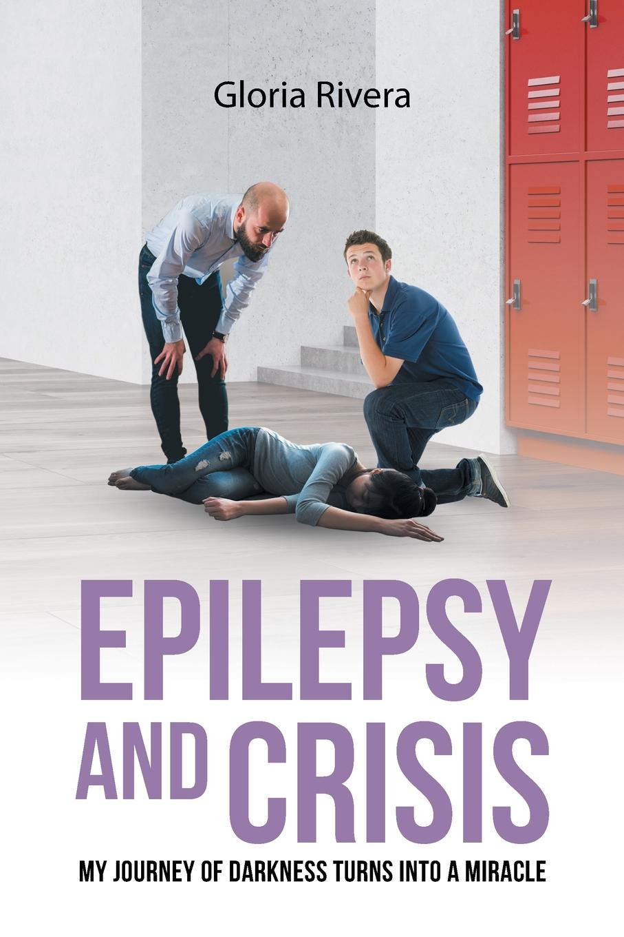 Gloria Rivera Epilepsy and Crisis. My Journey of Darkness Turns into a Miracle bennett alexander hughes a statistical inquiry into the nature and treatment of epilepsy