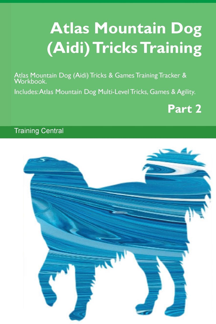 Training Central Atlas Mountain Dog (Aidi) Tricks Training Atlas Mountain Dog (Aidi) Tricks . Games Training Tracker . Workbook. Includes. Atlas Mountain Dog Multi-Level Tricks, Games . Agility. Part 2 цена