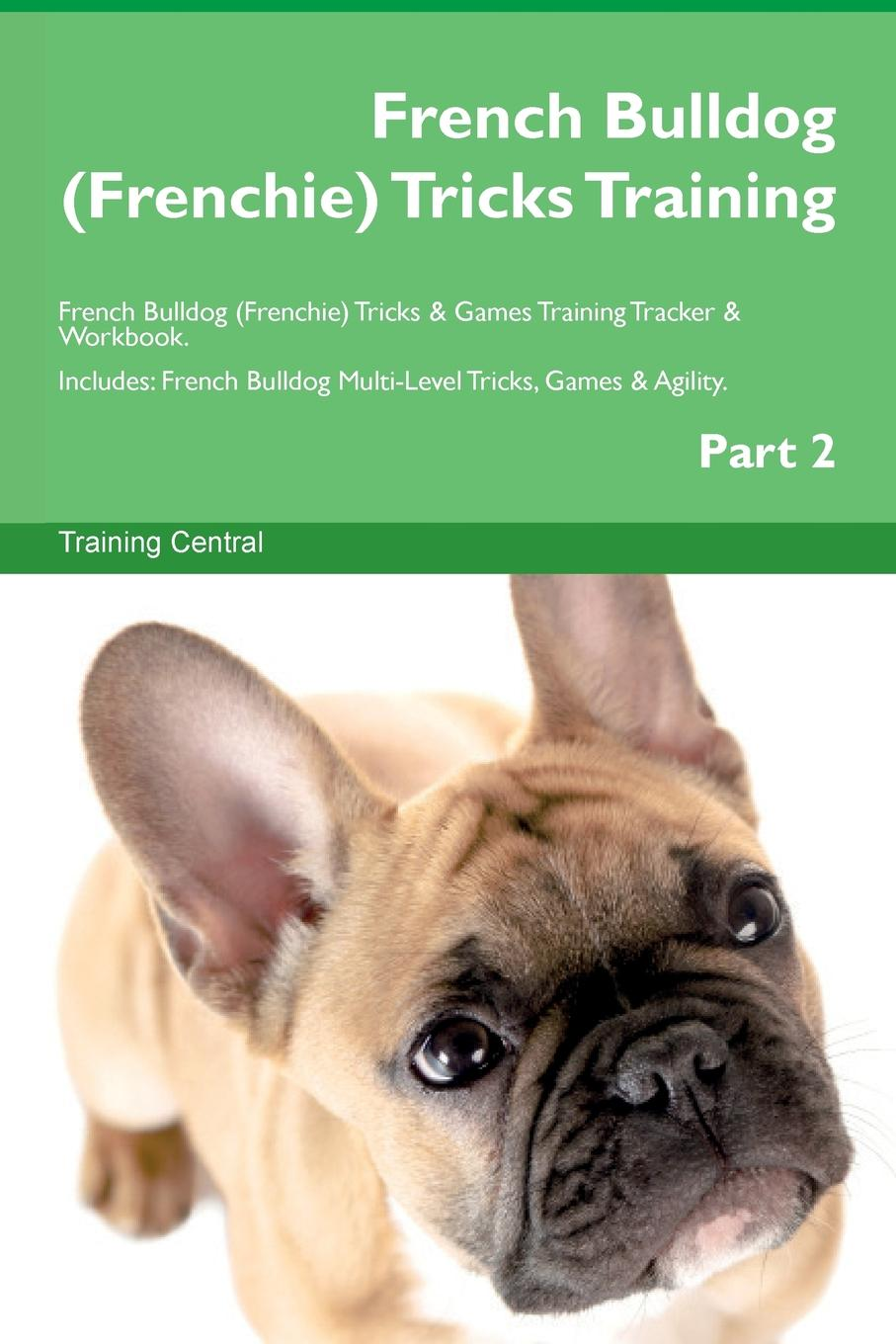 Training Central French Bulldog (Frenchie) Tricks Training French Bulldog (Frenchie) Tricks . Games Training Tracker . Workbook. Includes. French Bulldog Multi-Level Tricks, Games . Agility. Part 2 this book loves you